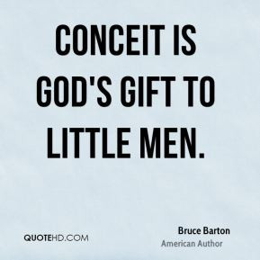 Conceit is God's gift to little men.