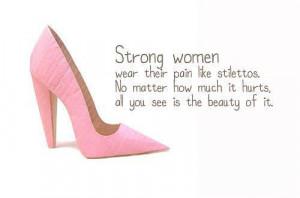 Strong women wear their pain like stilettos. No matter how much it ...