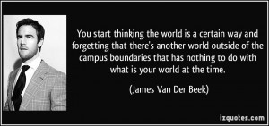 You start thinking the world is a certain way and forgetting that ...