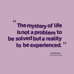 Quotes Picture: the mystery of life is not a problem to be solved but ...