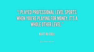 played professional level sports. When you're playing for money, it ...