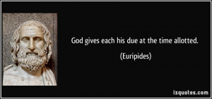 God gives each his due at the time allotted. - Euripides