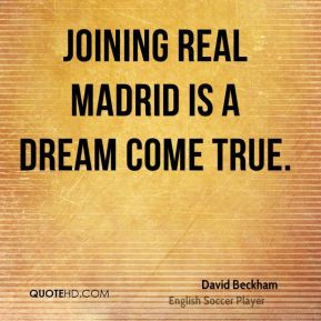 David Beckham - Joining Real Madrid is a dream come true.