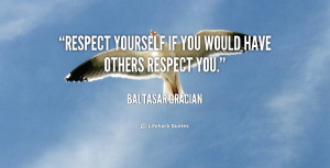 Respect yourself if you would have others respect you.""