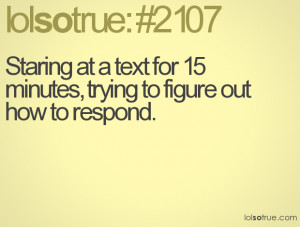 Staring at a text for 15 minutes, trying to figure out how to respond.