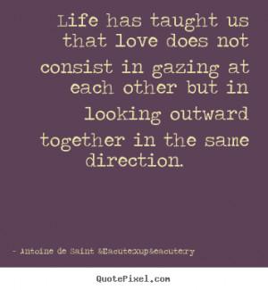 Antoine de Saint Éxupéry Quotes - Life has taught us that love does ...