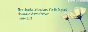 Give thanks to the Lord, for He is good, His love endures forever ...