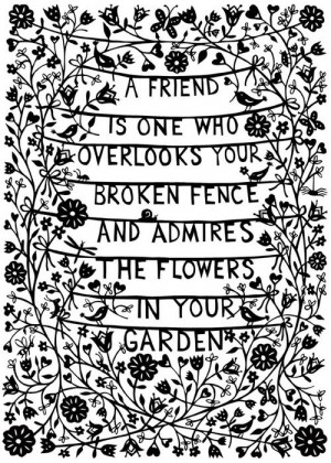 friend is one who overlooks your broken fence and admires the ...