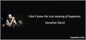 don't know the true meaning of happiness. - Jonathan Davis