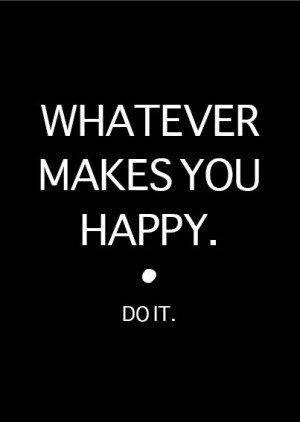 you happy quotes if it makes you happy do do what makes you happy