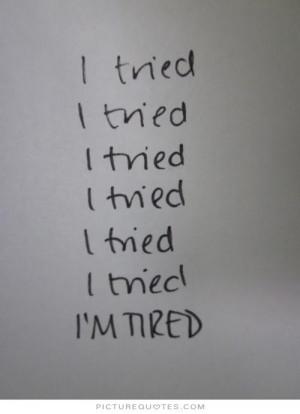 ... tried. I tried. I tried. I tried. I tried. I'm tired Picture Quote #1
