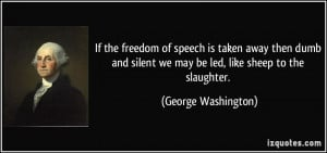 ... silent we may be led, like sheep to the slaughter. - George Washington