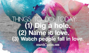 Things to do today: (1) Dig a hole. (2) Name it love. (3) Watch people ...