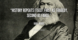 """History repeats itself, first as tragedy, second as farce."""""""