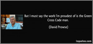 ... the work I'm proudest of is the Green Cross Code man. - David Prowse