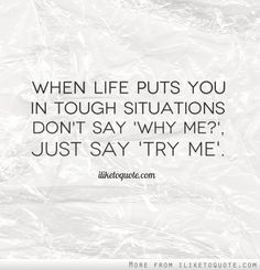 When life puts you in tough situations don't say 'Why Me?', just say ...