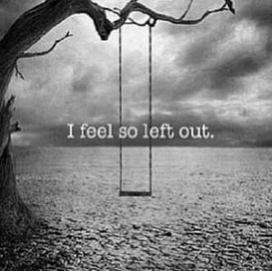 ... Left Out Quotes, Depression Quotes, Feeling Left Out Quotes, Left Out