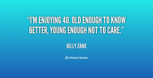 ... enjoying 40. Old enough to know better, young enough not to care