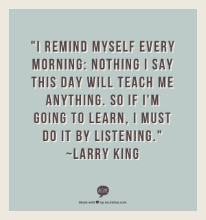 ... So if I'm going to learn, I must do it by listening. – Larry King