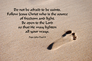 do not be afraid to be saints follow jesus christ who is the source of ...