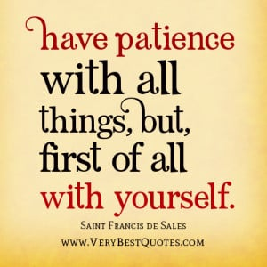 Have patience with all things, But, first of all with yourself.