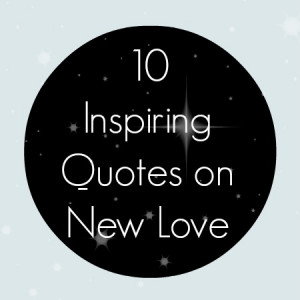 In celebration of New Year's here are 10 quotes on new love.
