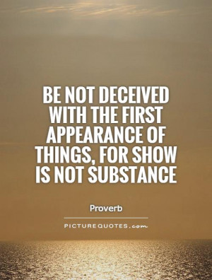 Be not deceived with the first appearance of things, for show is not ...