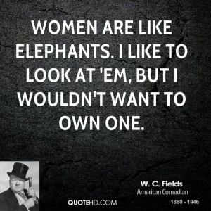 Women are like elephants. I like to look at 'em, but I wouldn't want ...