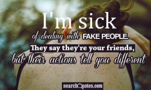 sick of dealing with fake people. They say their your friends, but ...