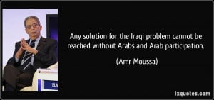 ... cannot be reached without Arabs and Arab participation. - Amr Moussa
