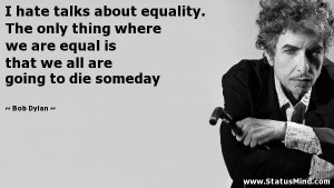 ... only thing where we are equal is that we all are going to die someday