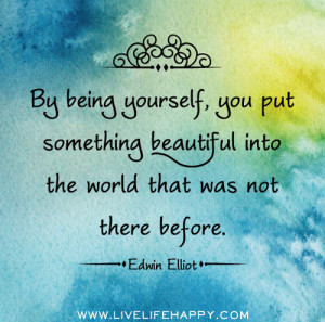 By Being Yourself You Put Something Beautiful Into The World That Was ...