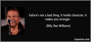 Failure's not a bad thing. It builds character. It makes you stronger ...