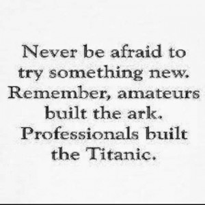 Never be afraid to try something new.