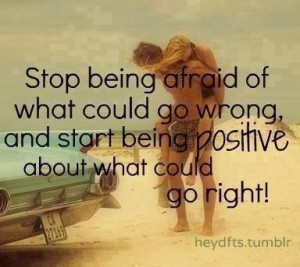 Stop being afraid of what could go wrong & start being positive about ...