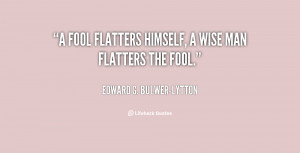 quote-Edward-G.-Bulwer-Lytton-a-fool-flatters-himself-a-wise-man-824 ...