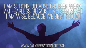 am strong, because I've been weak. I am fearless, because I've been ...