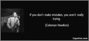 If you don't make mistakes, you aren't really trying. - Coleman ...