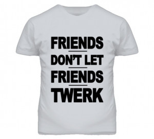 shirt friends don't let friends twerk funny quote shirt funny tshirt ...
