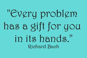 Every Problem has a gift for you in its hands - Richard Bach