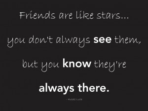 Friends are like stars... you don't always see them, but you know they ...