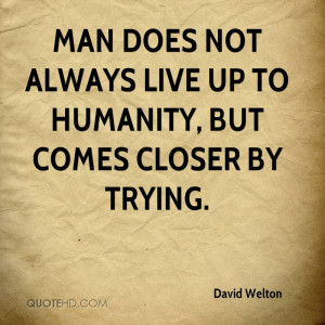 Man does not always live up to Humanity, but comes closer by trying.