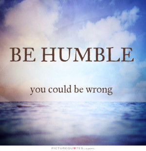 Be humble, you could be wrong Picture Quote #1