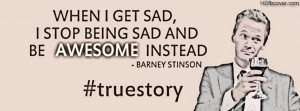 ... sad, I stop being sad and Be AWESOME instead. Barney Stinson Quote
