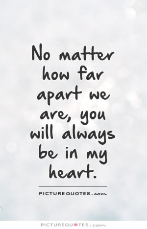 ... how far apart we are, you will always be in my heart Picture Quote #1