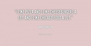 like pizza and I like cheeseburgers a lot and I like Chicago food a ...