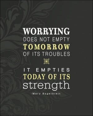 Good quote for the worry wart in me!