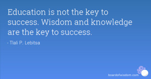 Education is not the key to success. Wisdom and knowledge are the key ...
