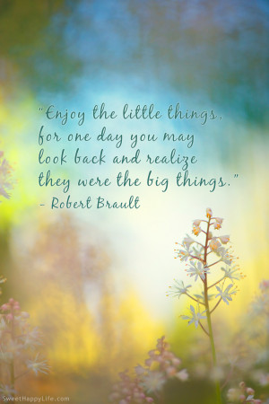 Enjoy the Little Things - Robert Brault - Words to Live By