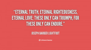 Eternal truth, eternal righteousness, eternal love; these only can ...